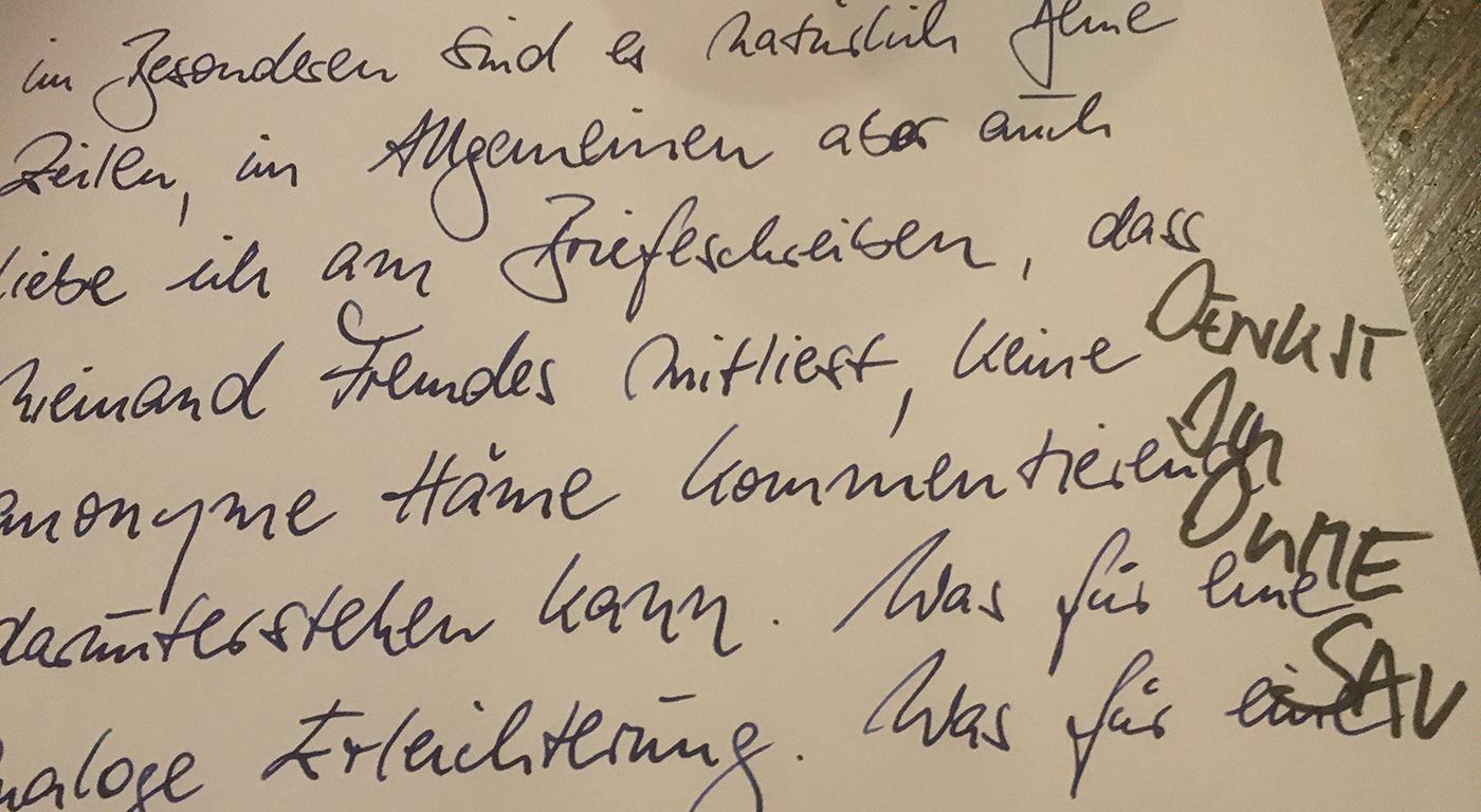 """Handschriftlicher Brief, in den die Vorzüge des Briefeschreibens besungen werden: Es gibt keine hämsichen Kommentare. Daneben aufs Blatt hat jemand mit anderer Handschrift gekrakelt: """"denkst du dume Sau""""."""